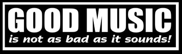 GOOD MUSIC is not as bad as it sounds!